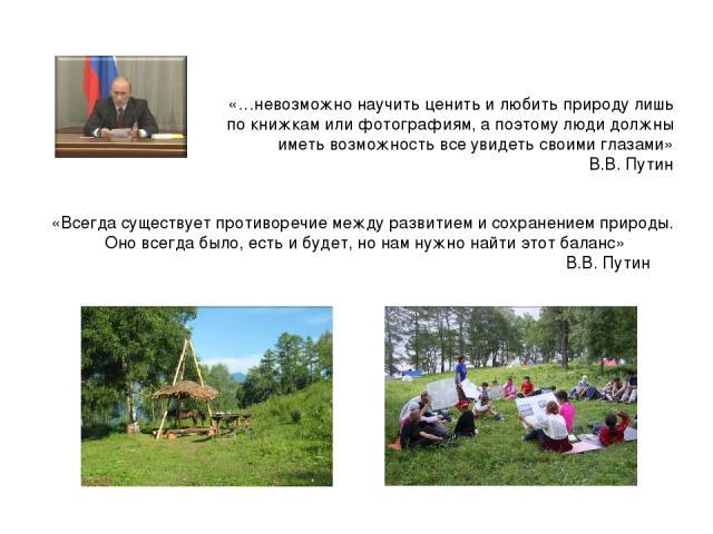 «Всегда существует противоречие между развитием и сохранением природы. Оно всегда было, есть и будет, но нам нужно найти этот баланс» В.В. Путин «…невозможно научить ценить и любить природу лишь по книжкам или фотографиям, а поэтому люди должны имет…