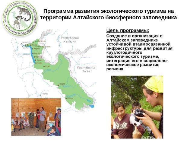 Программа развития экологического туризма на территории Алтайского биосферного заповедника Цель программы: Создание и организация в Алтайском заповеднике устойчивой взаимосвязанной инфраструктуры для развития круглогодичного экологического туризма, …