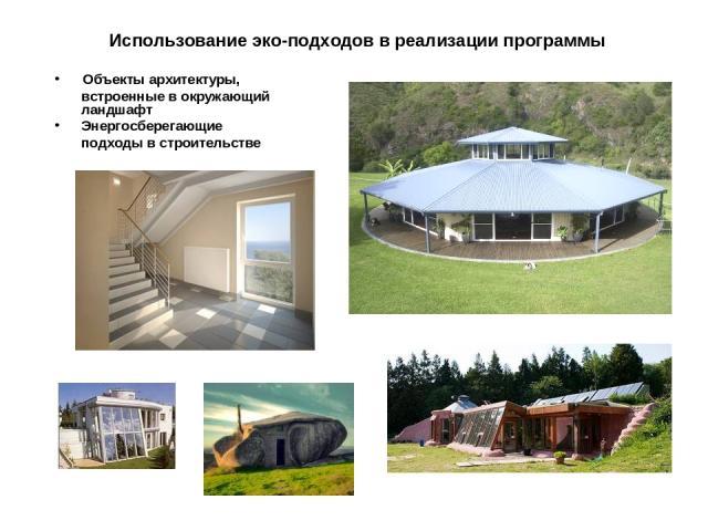 Использование эко-подходов в реализации программы Объекты архитектуры, встроенные в окружающий ландшафт Энергосберегающие подходы в строительстве