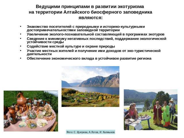 Ведущими принципами в развитии экотуризма на территории Алтайского биосферного заповедника являются: Знакомство посетителей с природными и историко-культурными достопримечательностями заповедной территории Увеличение эколого-познавательной составляю…