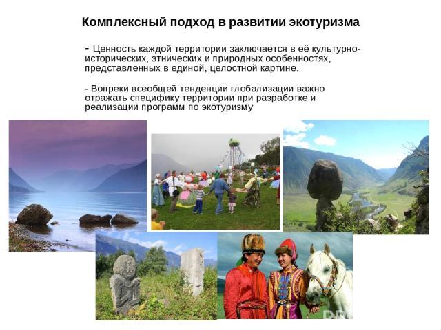 Комплексный подход в развитии экотуризма - Ценность каждой территории заключается в её культурно-исторических, этнических и природных особенностях, представленных в единой, целостной картине. - Вопреки всеобщей тенденции глобализации важно отражать …
