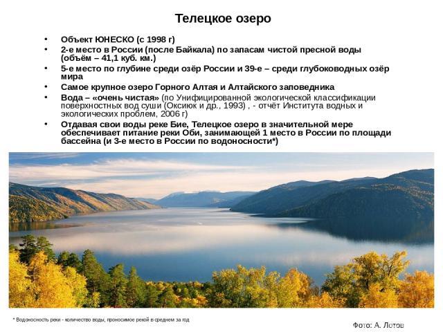 Телецкое озеро Объект ЮНЕСКО (с 1998 г) 2-е место в России (после Байкала) по запасам чистой пресной воды (объём – 41,1 куб. км.) 5-е место по глубине среди озёр России и 39-е – среди глубоководных озёр мира Самое крупное озеро Горного Алтая и Алтай…