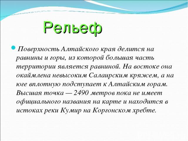 Рельеф Поверхность Алтайского края делится на равнины и горы, из которой большая часть территории является равниной. На востоке она окаймлена невысоким Салаирским кряжем, а на юге вплотную подступает к Алтайским горам. Высшая точка — 2490 метров пок…