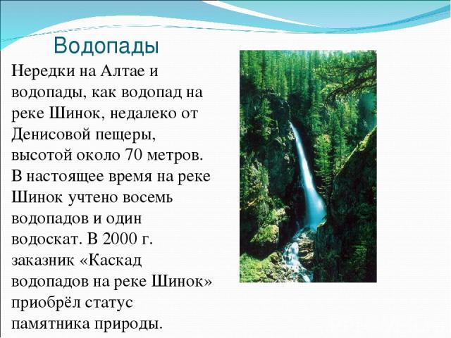 Водопады Нередки на Алтае и водопады, как водопад на реке Шинок, недалеко от Денисовой пещеры, высотой около 70 метров. В настоящее время на реке Шинок учтено восемь водопадов и один водоскат. В 2000 г. заказник «Каскад водопадов на реке Шинок» прио…