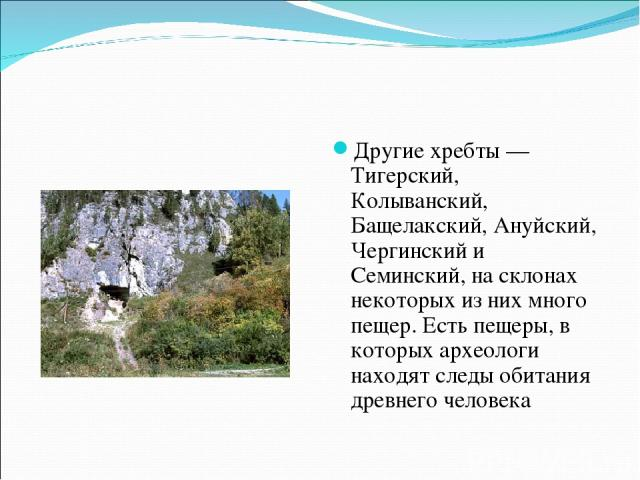 Другие хребты — Тигерский, Колыванский, Бащелакский, Ануйский, Чергинский и Семинский, на склонах некоторых из них много пещер. Есть пещеры, в которых археологи находят следы обитания древнего человека