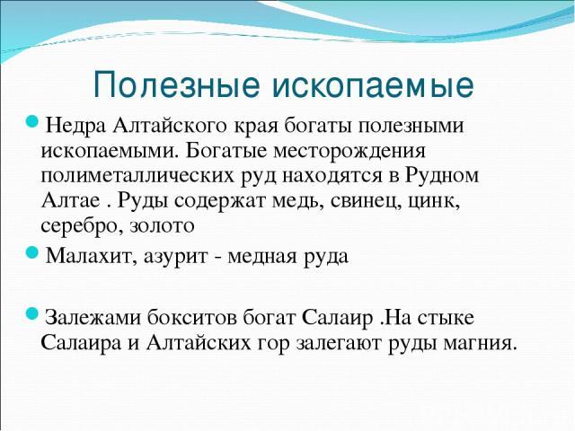Полезные ископаемые Недра Алтайского края богаты полезными ископаемыми. Богатые месторождения полиметаллических руд находятся в Рудном Алтае . Руды содержат медь, свинец, цинк, серебро, золото Малахит, азурит - медная руда Залежами бокситов богат Са…