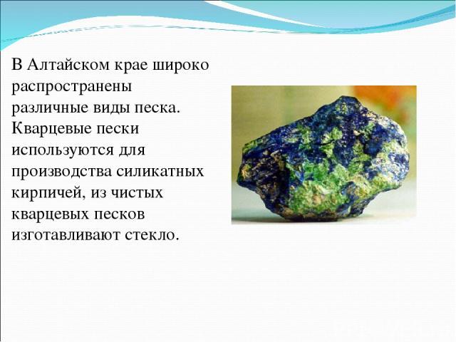 В Алтайском крае широко распространены различные виды песка. Кварцевые пески используются для производства силикатных кирпичей, из чистых кварцевых песков изготавливают стекло.