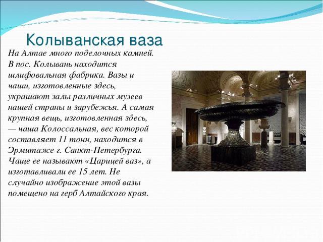 Колыванская ваза На Алтае много поделочных камней. В пос. Колывань находится шлифовальная фабрика. Вазы и чаши, изготовленные здесь, украшают залы различных музеев нашей страны и зарубежья. А самая крупная вещь, изготовленная здесь, — чаша Колоссаль…