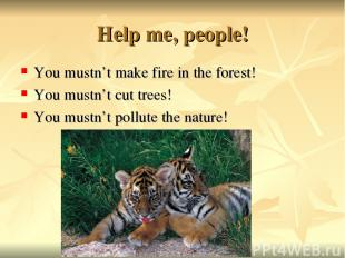 Help me, people! You mustn't make fire in the forest! You mustn't cut trees! You