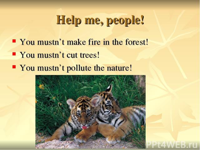 Help me, people! You mustn't make fire in the forest! You mustn't cut trees! You mustn't pollute the nature!