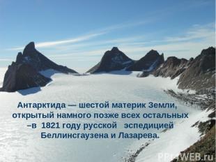 Антарктида — шестой материк Земли, открытый намного позже всех остальных –в 1821