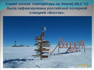 Самая низкая температура на Земле(-89,2 °С) была зафиксирована российской полярн