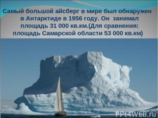 Самый большой айсберг в мире был обнаружен в Антарктиде в 1956 году. Он занимал