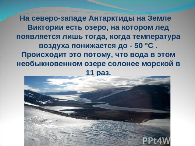 На северо-западе Антарктиды на Земле Виктории есть озеро, на котором лед появляется лишь тогда, когда температура воздуха понижается до - 50 °С . Происходит это потому, что вода в этом необыкновенном озере солонее морской в 11 раз.