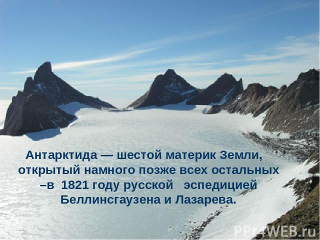 Антарктида — шестой материк Земли, открытый намного позже всех остальных –в 1821 году русской эспедицией Беллинсгаузена и Лазарева.
