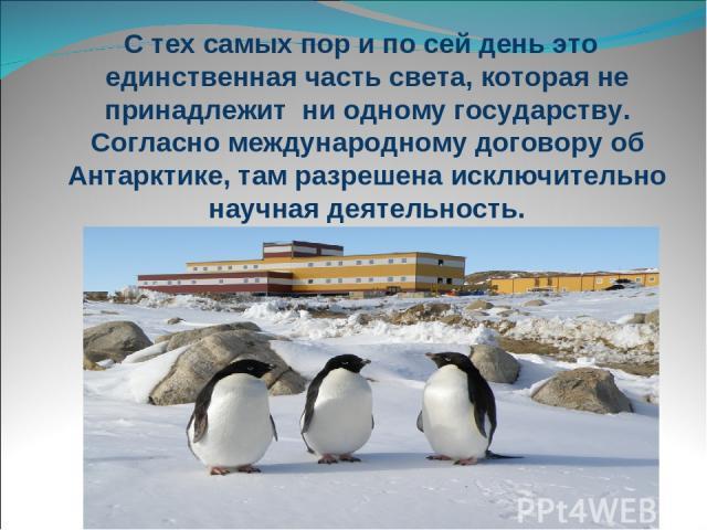 С тех самых пор и по сей день это единственная часть света, которая не принадлежит ни одному государству. Согласно международному договору об Антарктике, там разрешена исключительно научная деятельность.