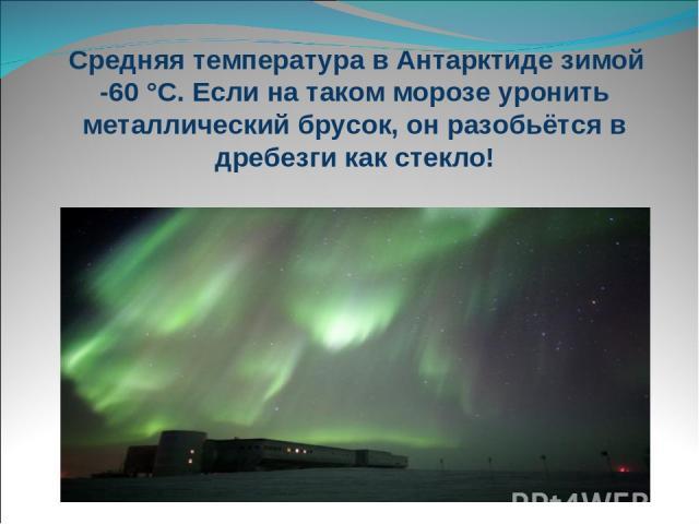 Средняя температура в Антарктиде зимой -60 °С. Если на таком морозе уронить металлический брусок, он разобьётся в дребезги как стекло!
