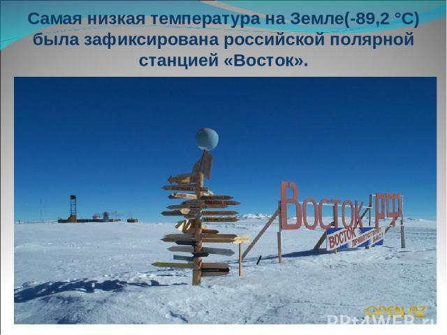 Самая низкая температура на Земле(-89,2 °С) была зафиксирована российской полярной станцией «Восток».