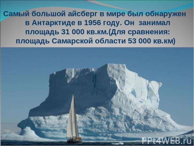 Самый большой айсберг в мире был обнаружен в Антарктиде в 1956 году. Он занимал площадь 31 000 кв.км.(Для сравнения: площадь Самарской области 53 000 кв.км)