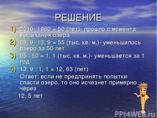 РЕШЕНИЕ 2010- 1960 = 50 (лет)- прошло с момента высыхания озера 68, 9- 13, 9 = 5