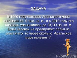 ЗАДАЧА В 1960 году площадь Аральского моря занимала 68, 9 тыс. кв. м., а в 2010