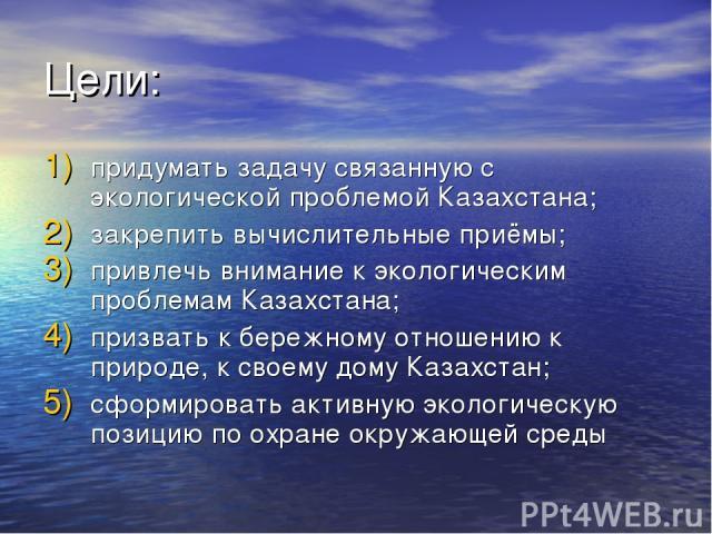 Цели: придумать задачу связанную с экологической проблемой Казахстана; закрепить вычислительные приёмы; привлечь внимание к экологическим проблемам Казахстана; призвать к бережному отношению к природе, к своему дому Казахстан; сформировать активную …