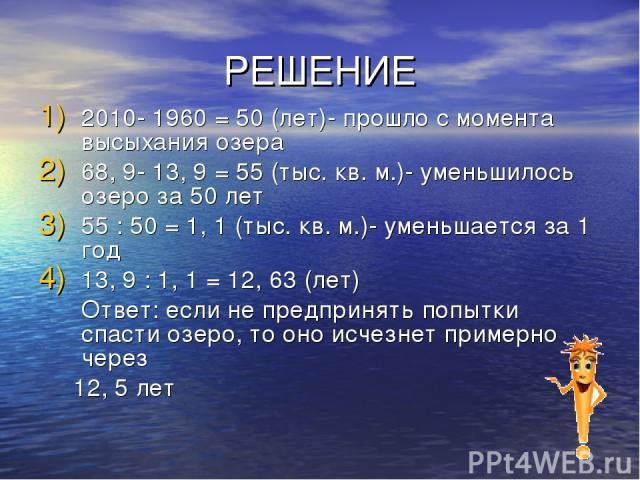 РЕШЕНИЕ 2010- 1960 = 50 (лет)- прошло с момента высыхания озера 68, 9- 13, 9 = 55 (тыс. кв. м.)- уменьшилось озеро за 50 лет 55 : 50 = 1, 1 (тыс. кв. м.)- уменьшается за 1 год 13, 9 : 1, 1 = 12, 63 (лет) Ответ: если не предпринять попытки спасти озе…