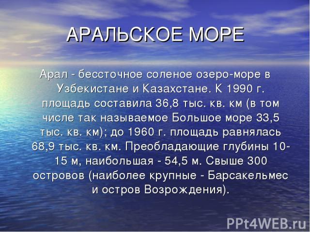 АРАЛЬСКОЕ МОРЕ Арал - бессточное соленое озеро-море в Узбекистане и Казахстане. К 1990 г. площадь составила 36,8 тыс. кв. км (в том числе так называемое Большое море 33,5 тыс. кв. км); до 1960 г. площадь равнялась 68,9 тыс. кв. км. Преобладающие глу…
