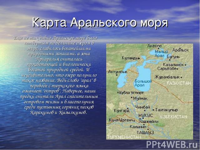 Карта Аральского моря Еще не так давно Аральское море было четвертым по величине озером в мире, славилось богатейшими природными запасами, а зона Приаралья считалась процветающей и биологически богатой природной средой. И неудивительно, что озеро по…