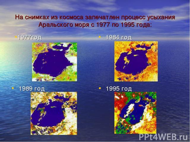 1984 год 1989 год 1995 год На снимках из космоса запечатлен процесс усыхания Аральского моря с 1977 по 1995 года: 1977год