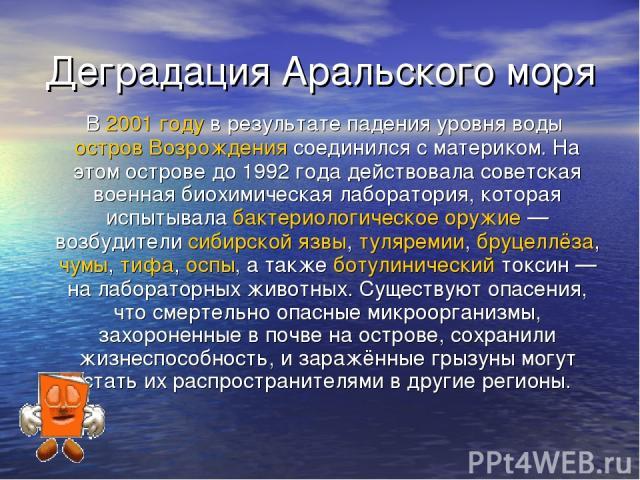 Деградация Аральского моря В 2001 году в результате падения уровня воды остров Возрождения соединился с материком. На этом острове до 1992 года действовала советская военная биохимическая лаборатория, которая испытывала бактериологическое оружие— в…