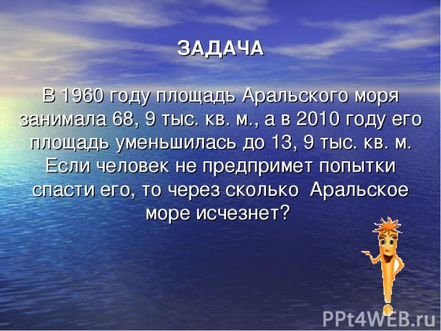 ЗАДАЧА В 1960 году площадь Аральского моря занимала 68, 9 тыс. кв. м., а в 2010 году его площадь уменьшилась до 13, 9 тыс. кв. м. Если человек не предпримет попытки спасти его, то через сколько Аральское море исчезнет?