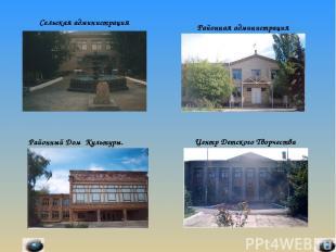 Сельская администрация Районная администрация Районный Дом Культуры. Центр Детск