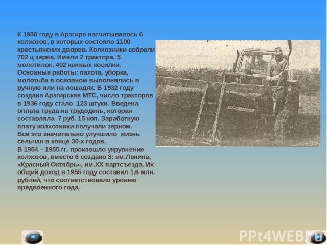 К 1930 году в Арзгире насчитывалось 6 колхозов, в которых состояло 1100 крестьянских дворов. Колхозники собрали 702 ц зерна. Имели 2 трактора, 5 молотилок, 402 конных косилки. Основные работы: пахота, уборка, молотьба в основном выполнялись в ручную…