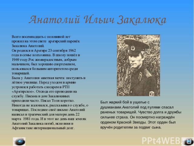 Анатолий Ильич Закалюка Всего восемнадцать с половиной лет прожил на этом свете арзгирский паренёк Закалюка Анатолий. Он родился в Арзгире 23 сентября 1962 года в семье колхозника. В школу пошёл в 1969 году.Рос жизнерадостным, добрым мальчиком, был …