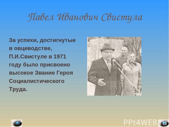 Павел Иванович Свистула За успехи, достигнутые в овцеводстве, П.И.Свистуле в 1971 году было присвоено высокое Звание Героя Социалистического Труда.