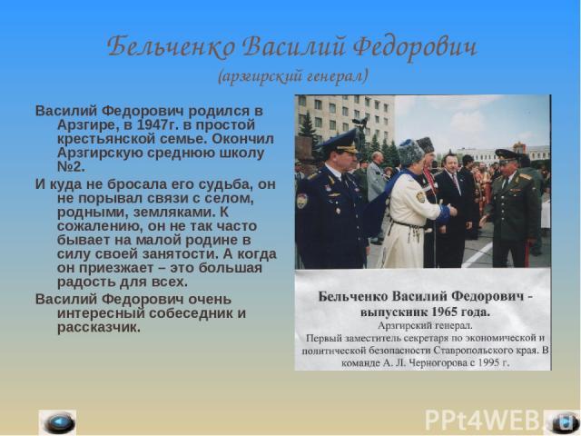 Бельченко Василий Федорович (арзгирский генерал) Василий Федорович родился в Арзгире, в 1947г. в простой крестьянской семье. Окончил Арзгирскую среднюю школу №2. И куда не бросала его судьба, он не порывал связи с селом, родными, земляками. К сожале…
