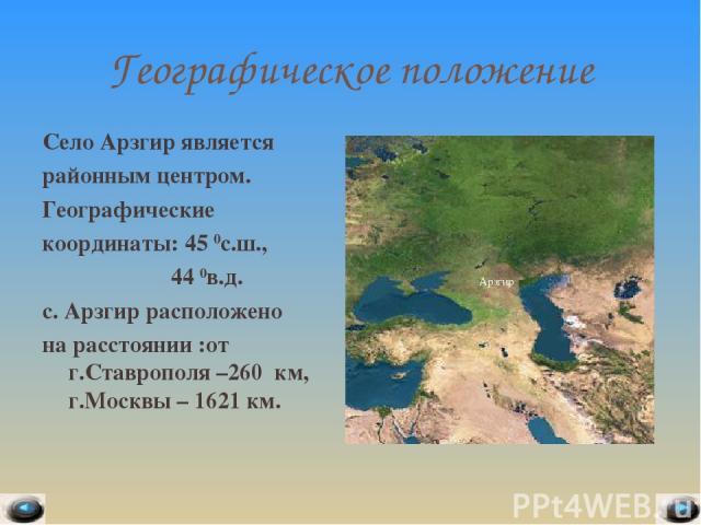 Географическое положение Село Арзгир является районным центром. Географические координаты: 45 0с.ш., 44 0в.д. с. Арзгир расположено на расстоянии :от г.Ставрополя –260 км, г.Москвы – 1621 км. * Арзгир