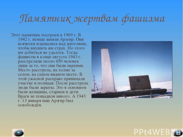 Памятник жертвам фашизма Этот памятник построен в 1969 г. В 1942 г. немцы заняли Арзгир. Они всячески издевались над жителями, чтобы внушить им страх. Но этого им добиться не удалось. Тогда фашисты в конце августа 1943 г. расстреляли около 450 челов…
