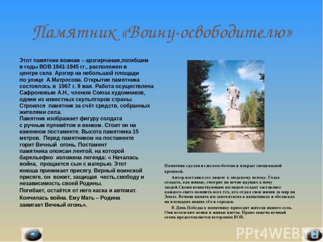 Памятник «Воину-освободителю» Этот памятник воинам – арзгирчанам,погибшим в годы ВОВ 1941-1945 гг., расположен в центре села Арзгир на небольшой площади по улице А.Матросова. Открытие памятника состоялось в 1967 г. 9 мая. Работа осуществлена Сафроно…