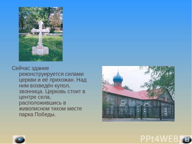 Сейчас здание реконструируется силами церкви и её прихожан. Над ним возведён купол, звонница. Церковь стоит в центре села, расположившись в живописном тихом месте парка Победы.