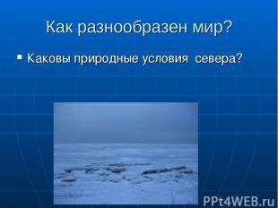 Как разнообразен мир? Каковы природные условия севера?