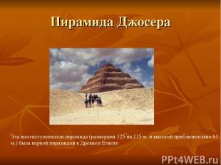 Пирамида Джосера Эта шестиступенчатая пирамида (размерами 125 на 115 м. и высото