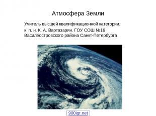 Атмосфера Земли Учитель высшей квалификационной категории, к. п. н. К. А. Вартаз
