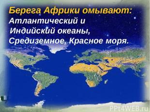 Берега Африки омывают: Атлантический и Индийский океаны, Средиземное, Красное мо