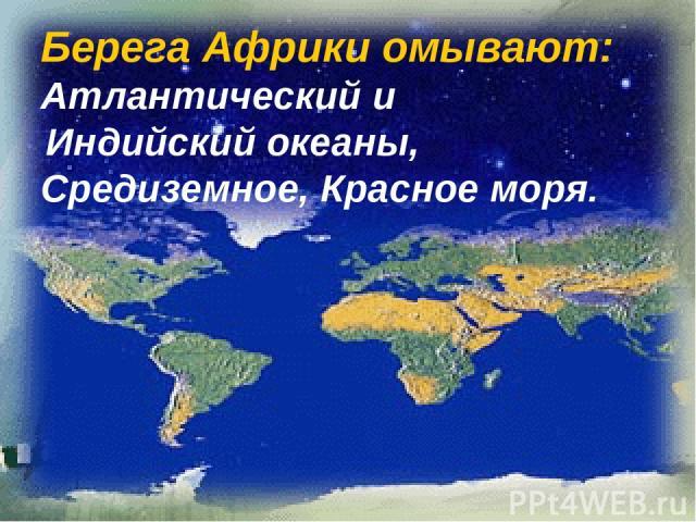 Берега Африки омывают: Атлантический и Индийский океаны, Средиземное, Красное моря.