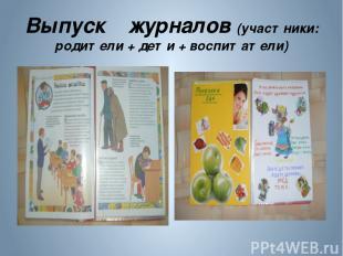 Выпуск журналов (участники: родители + дети + воспитатели)