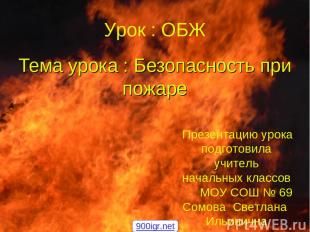 Тема урока : Безопасность при пожаре Урок : ОБЖ Презентацию урока подготовила уч