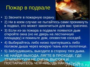 Пожар в подвале 1) Звоните в пожарную охрану. 2) Ни в коем случае не пытайтесь с