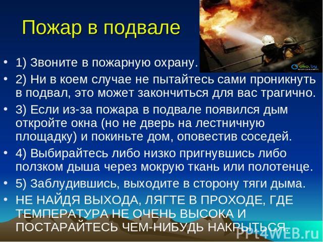Пожар в подвале 1) Звоните в пожарную охрану. 2) Ни в коем случае не пытайтесь сами проникнуть в подвал, это может закончиться для вас трагично. 3) Если из-за пожара в подвале появился дым откройте окна (но не дверь на лестничную площадку) и покиньт…